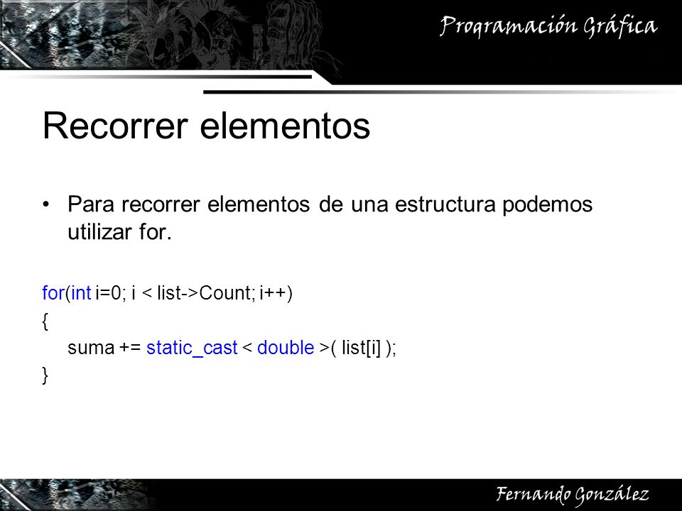 Recorrer elementos Para recorrer elementos de una estructura podemos utilizar for. for(int i=0; i Count; i++) { suma += static_cast ( list[i] ); }