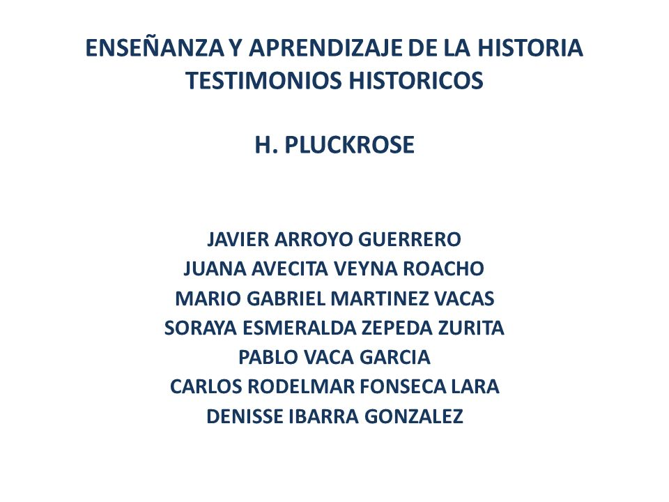 ENSEÑANZA Y APRENDIZAJE DE LA HISTORIA TESTIMONIOS HISTORICOS H. PLUCKROSE JAVIER ARROYO GUERRERO JUANA AVECITA VEYNA ROACHO MARIO GABRIEL MARTINEZ VA