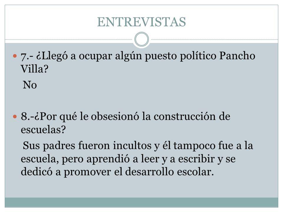 ENTREVISTAS 7.- ¿Llegó a ocupar algún puesto político Pancho Villa? No 8.-¿Por qué le obsesionó la construcción de escuelas? Sus padres fueron inculto