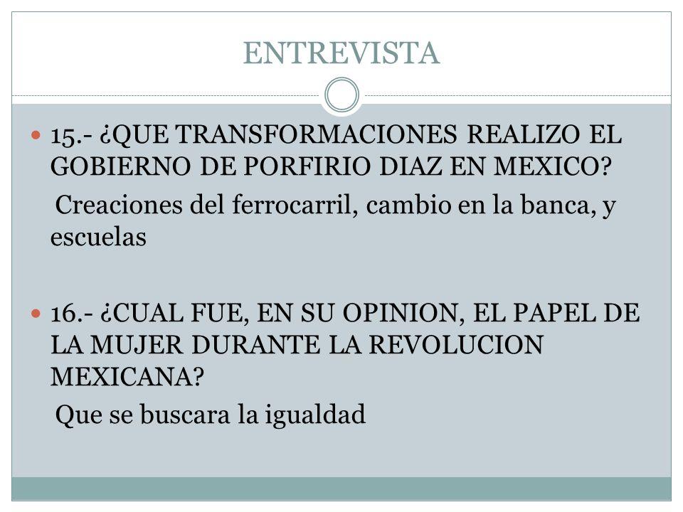 ENTREVISTA 15.- ¿QUE TRANSFORMACIONES REALIZO EL GOBIERNO DE PORFIRIO DIAZ EN MEXICO? Creaciones del ferrocarril, cambio en la banca, y escuelas 16.-