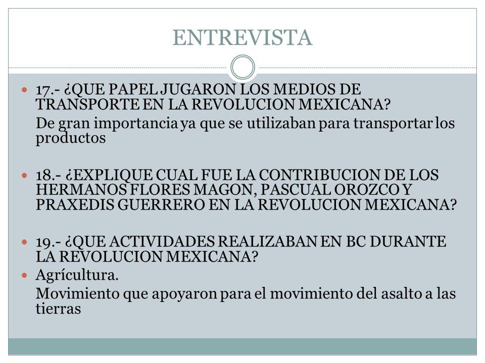 ENTREVISTA 17.- ¿QUE PAPEL JUGARON LOS MEDIOS DE TRANSPORTE EN LA REVOLUCION MEXICANA? De gran importancia ya que se utilizaban para transportar los p