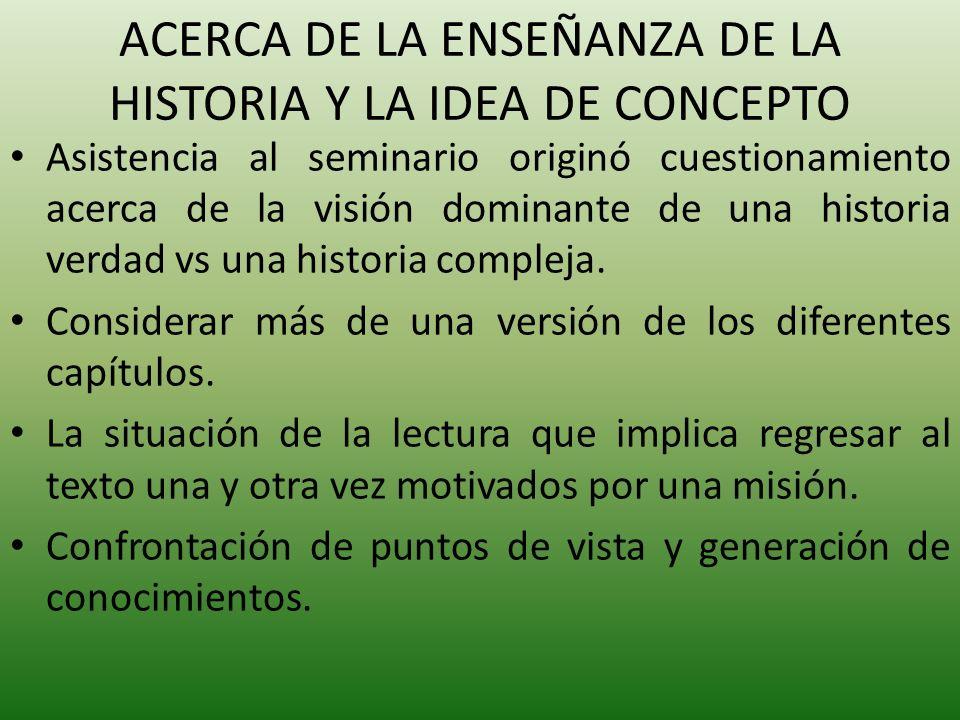 ACERCA DE LA ENSEÑANZA DE LA HISTORIA Y LA IDEA DE CONCEPTO Asistencia al seminario originó cuestionamiento acerca de la visión dominante de una historia verdad vs una historia compleja.