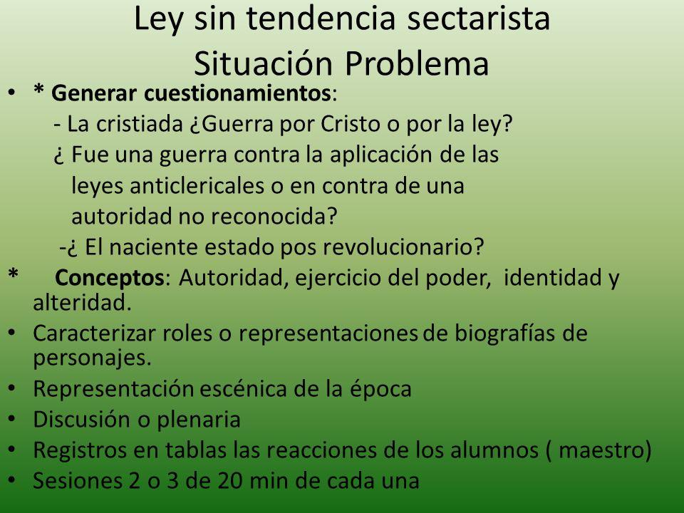 Ley sin tendencia sectarista Situación Problema * Generar cuestionamientos: - La cristiada ¿Guerra por Cristo o por la ley.