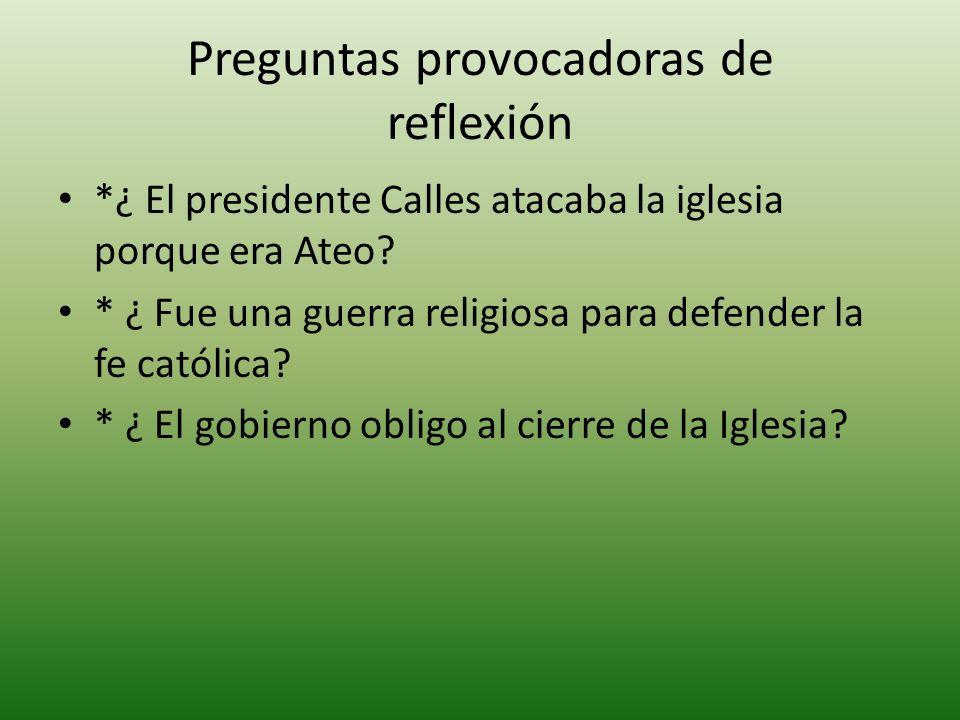 Preguntas provocadoras de reflexión *¿ El presidente Calles atacaba la iglesia porque era Ateo.