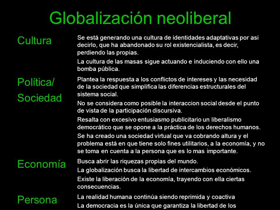 Globalización neoliberal Cultura Se está generando una cultura de identidades adaptativas por asi decirlo, que ha abandonado su rol existencialista, e