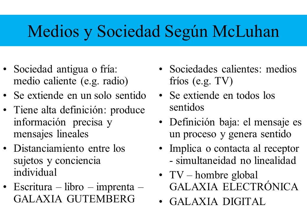 Medios y Sociedad Según McLuhan Sociedad antigua o fría: medio caliente (e.g. radio) Se extiende en un solo sentido Tiene alta definición: produce inf