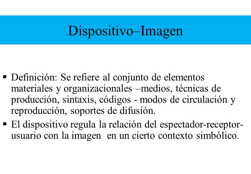Dispositivo–Imagen Definición: Se refiere al conjunto de elementos materiales y organizacionales –medios, técnicas de producción, sintaxis, códigos -
