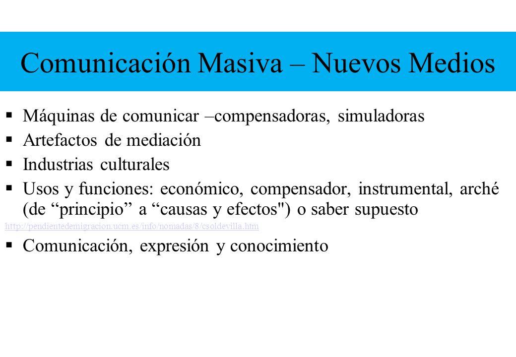 Comunicación Masiva – Nuevos Medios Máquinas de comunicar –compensadoras, simuladoras Artefactos de mediación Industrias culturales Usos y funciones:
