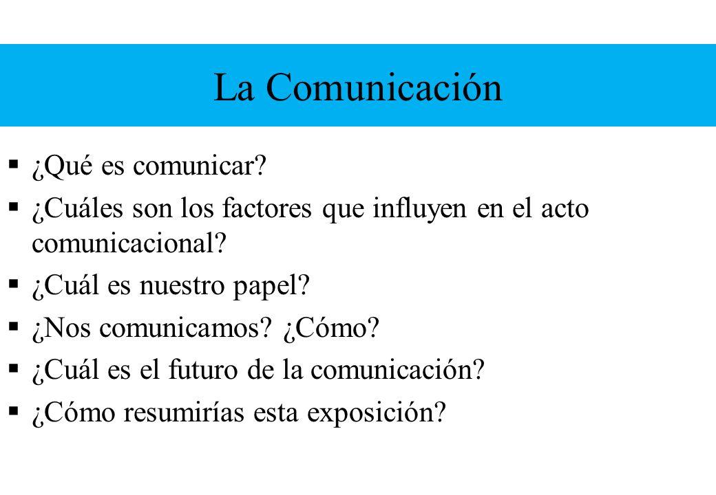 La Comunicación ¿Qué es comunicar? ¿Cuáles son los factores que influyen en el acto comunicacional? ¿Cuál es nuestro papel? ¿Nos comunicamos? ¿Cómo? ¿