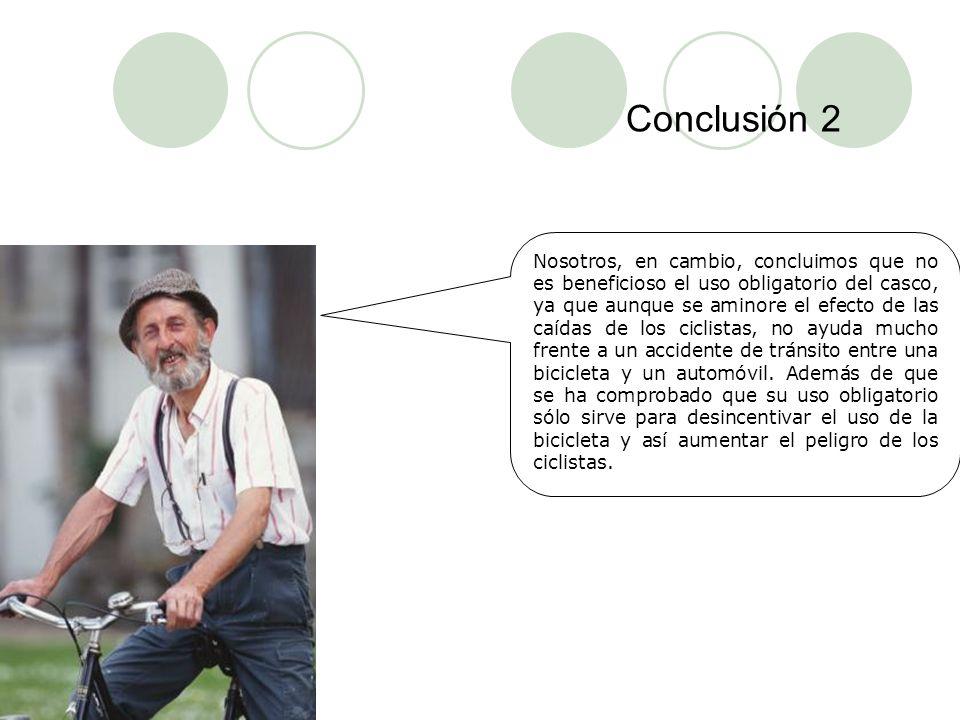 Conclusión 2 Nosotros, en cambio, concluimos que no es beneficioso el uso obligatorio del casco, ya que aunque se aminore el efecto de las caídas de l