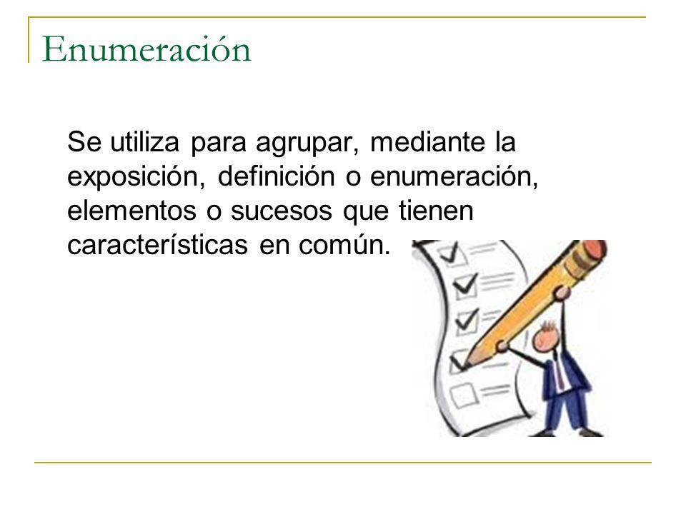Enumeración Se utiliza para agrupar, mediante la exposición, definición o enumeración, elementos o sucesos que tienen características en común.