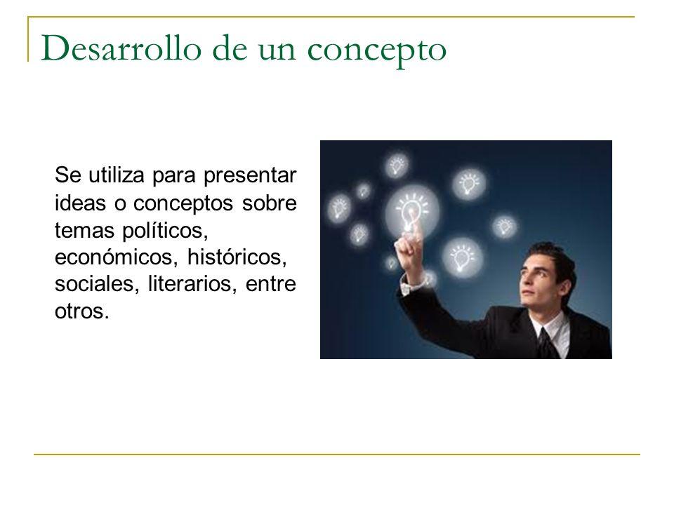 Desarrollo de un concepto Se utiliza para presentar ideas o conceptos sobre temas políticos, económicos, históricos, sociales, literarios, entre otros