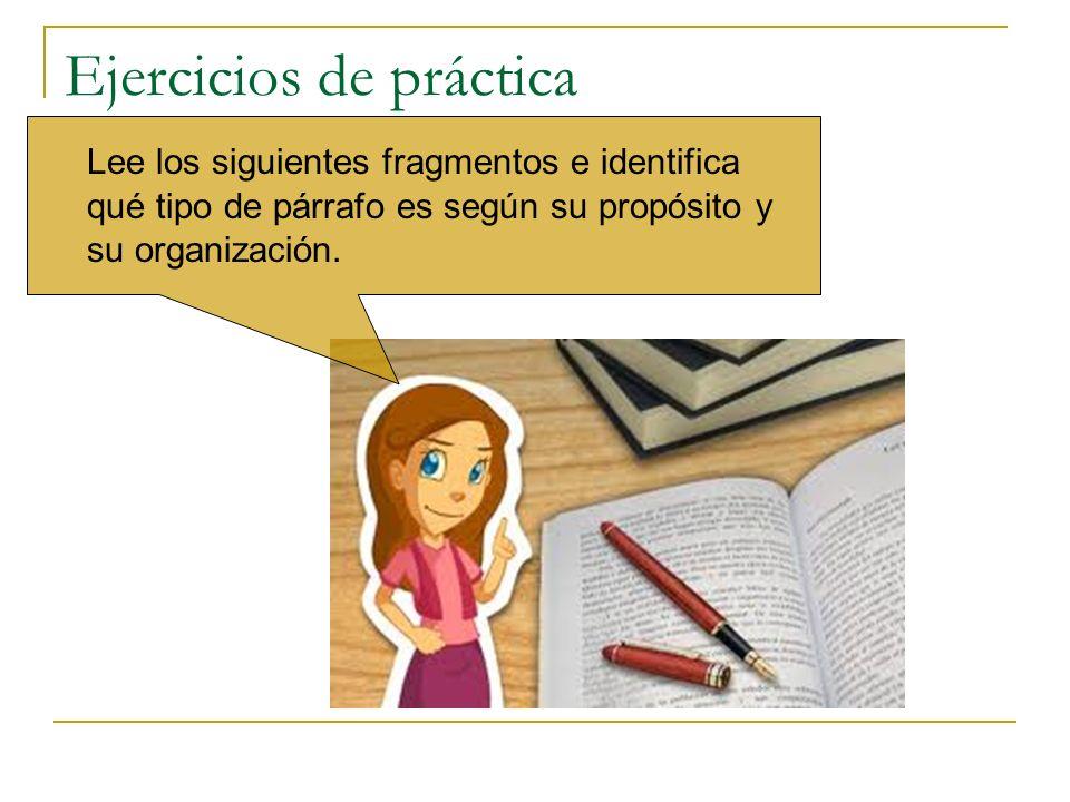 Ejercicios de práctica Lee los siguientes fragmentos e identifica qué tipo de párrafo es según su propósito y su organización.