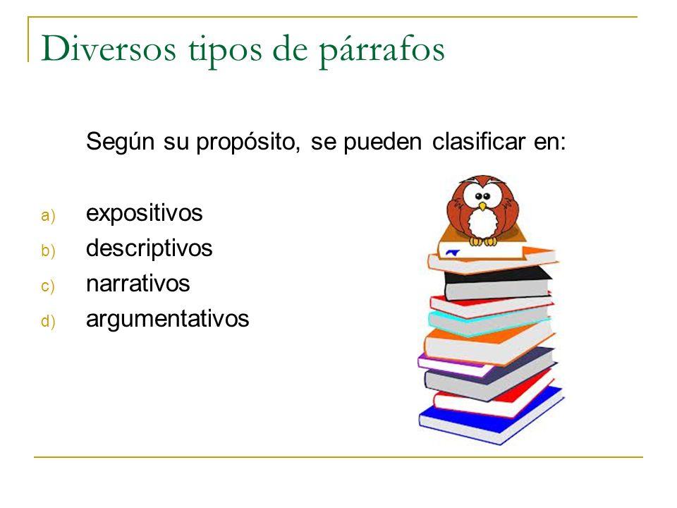 Diversos tipos de párrafos Según su propósito, se pueden clasificar en: a) expositivos b) descriptivos c) narrativos d) argumentativos