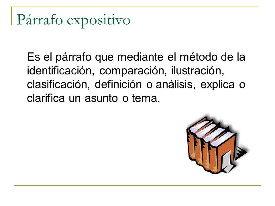 Párrafo expositivo Es el párrafo que mediante el método de la identificación, comparación, ilustración, clasificación, definición o análisis, explica