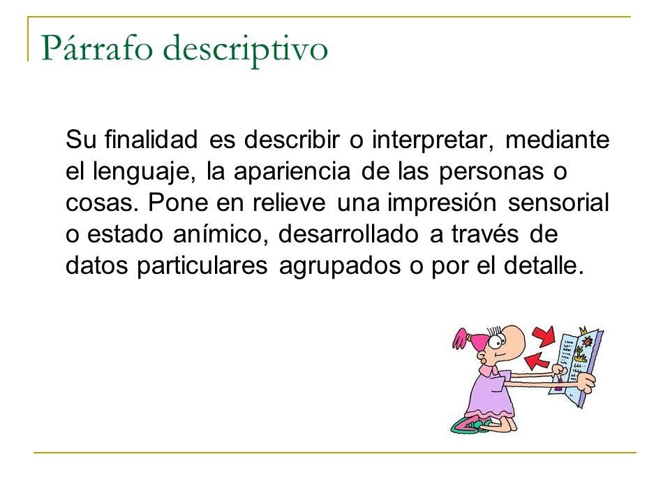 Párrafo descriptivo Su finalidad es describir o interpretar, mediante el lenguaje, la apariencia de las personas o cosas. Pone en relieve una impresió