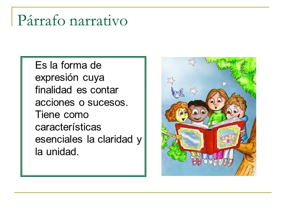 Párrafo narrativo Es la forma de expresión cuya finalidad es contar acciones o sucesos. Tiene como características esenciales la claridad y la unidad.