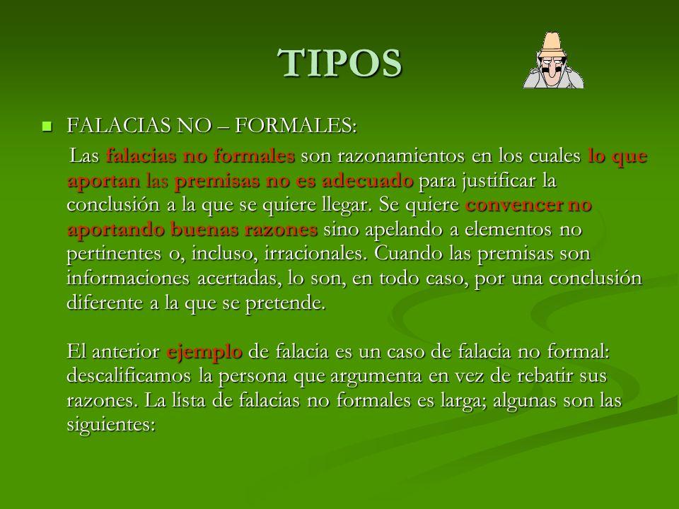 TIPOS FALACIAS NO – FORMALES: FALACIAS NO – FORMALES: Las falacias no formales son razonamientos en los cuales lo que aportan las premisas no es adecuado para justificar la conclusión a la que se quiere llegar.