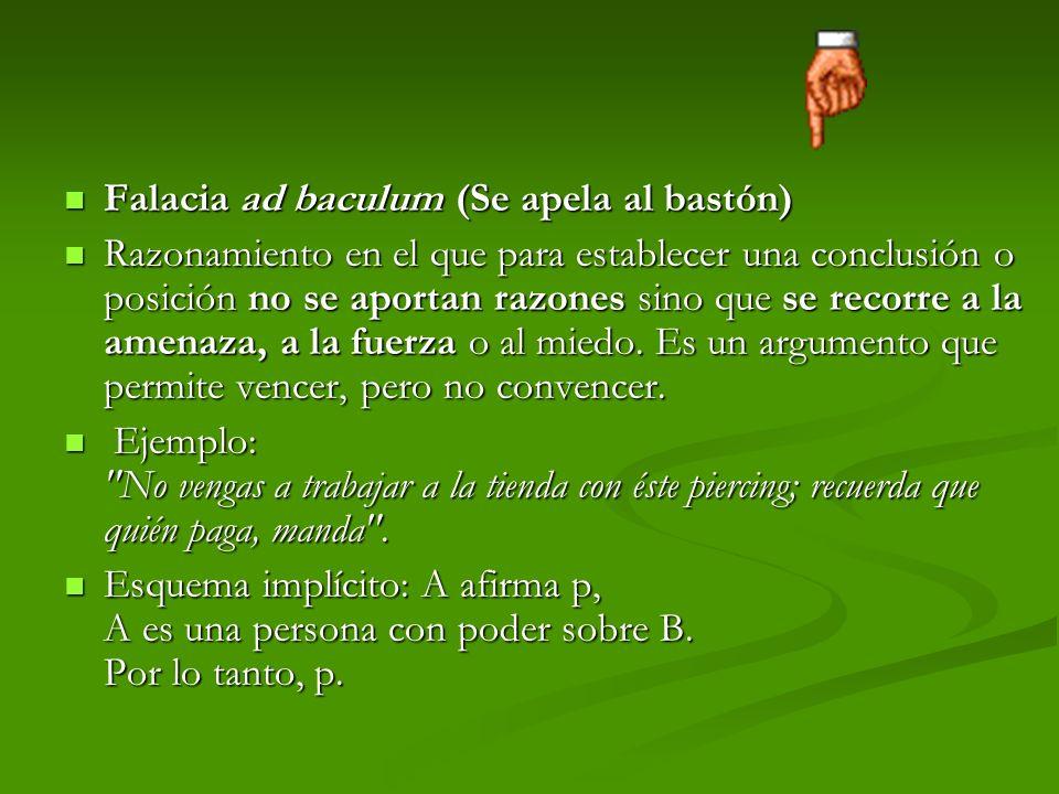 Falacia ad baculum (Se apela al bastón) Falacia ad baculum (Se apela al bastón) Razonamiento en el que para establecer una conclusión o posición no se aportan razones sino que se recorre a la amenaza, a la fuerza o al miedo.