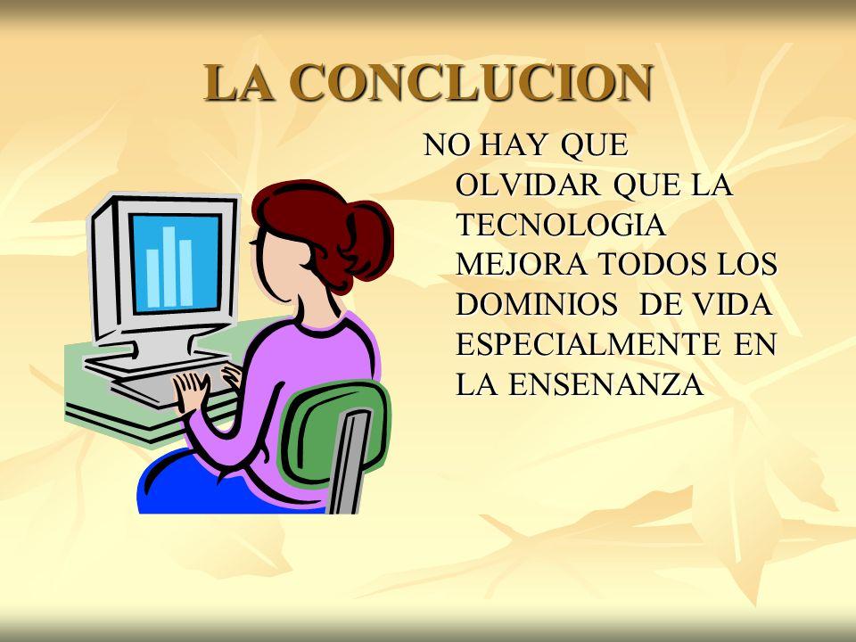 LA CONCLUCION NO HAY QUE OLVIDAR QUE LA TECNOLOGIA MEJORA TODOS LOS DOMINIOS DE VIDA ESPECIALMENTE EN LA ENSENANZA