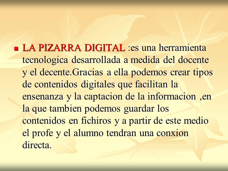 LA PIZARRA DIGITAL :es una herramienta tecnologica desarrollada a medida del docente y el decente.Gracias a ella podemos crear tipos de contenidos dig