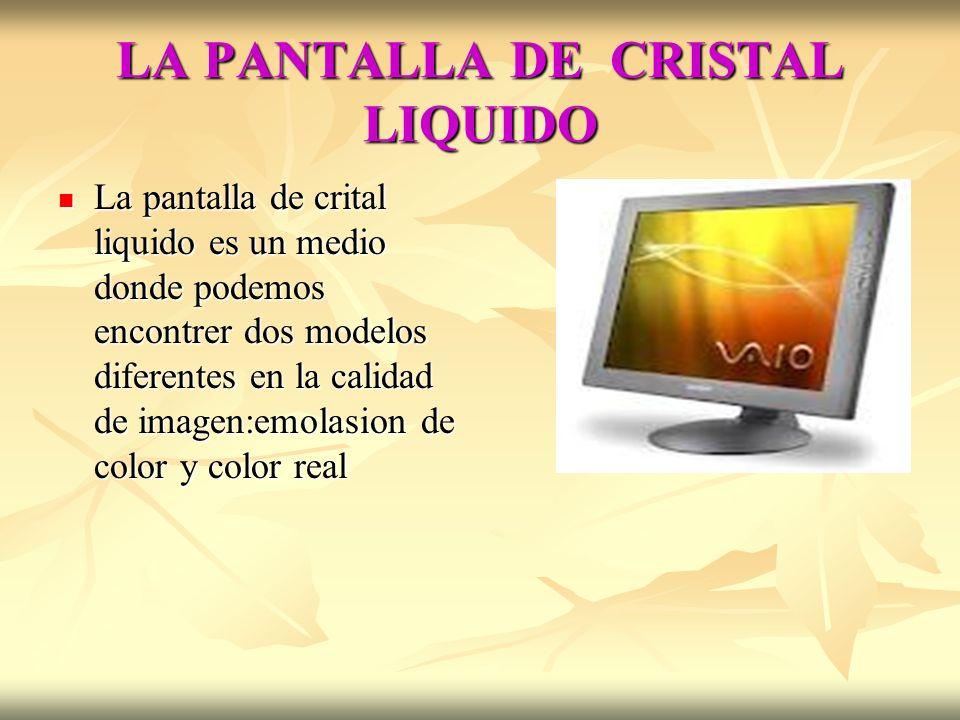 LA PANTALLA DE CRISTAL LIQUIDO La pantalla de crital liquido es un medio donde podemos encontrer dos modelos diferentes en la calidad de imagen:emolas
