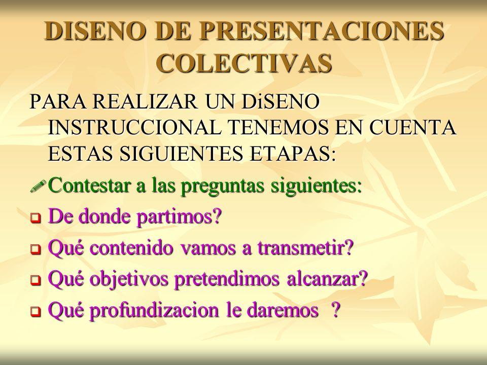 DISENO DE PRESENTACIONES COLECTIVAS PARA REALIZAR UN DiSENO INSTRUCCIONAL TENEMOS EN CUENTA ESTAS SIGUIENTES ETAPAS: Contestar a las preguntas siguien