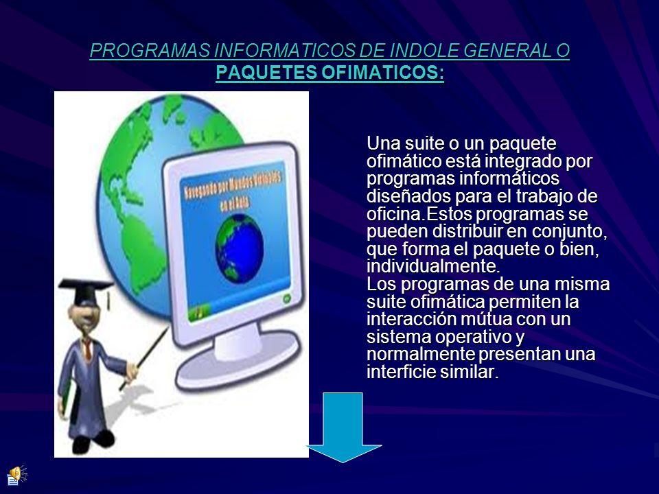 PROGRAMAS INFORMATICOS DE INDOLE GENERAL O PAQUETES OFIMATICOS: Una suite o un paquete ofimático está integrado por programas informáticos diseñados p