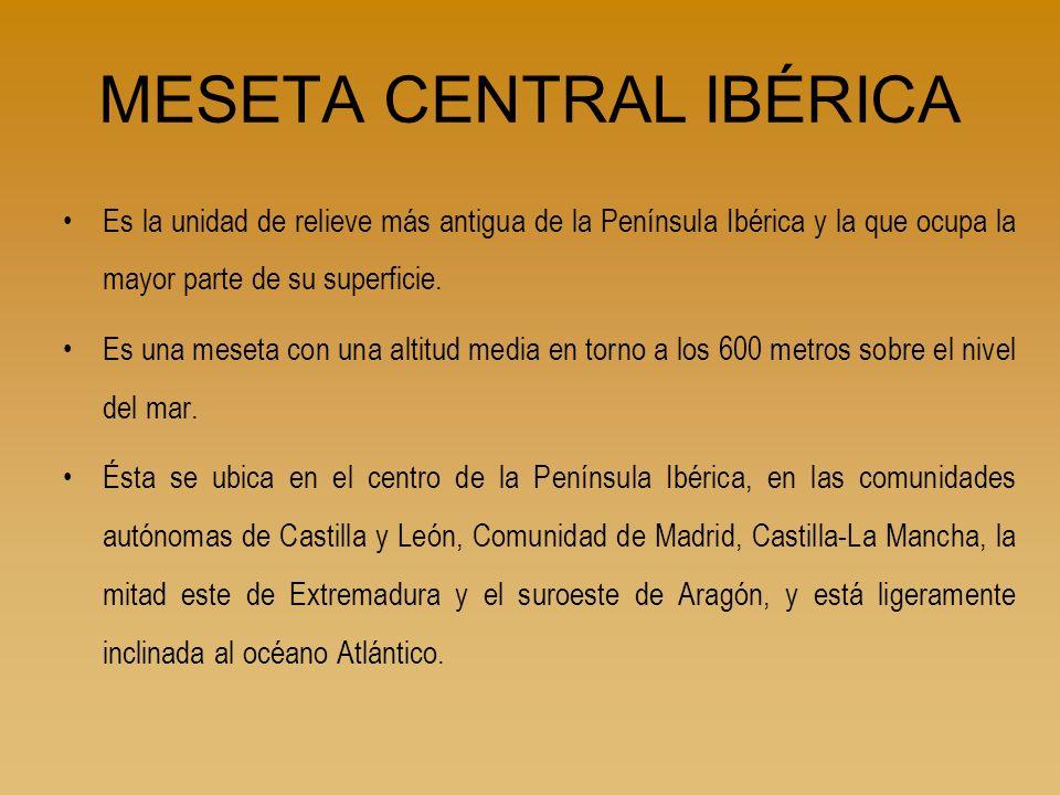 MESETA CENTRAL IBÉRICA Es la unidad de relieve más antigua de la Península Ibérica y la que ocupa la mayor parte de su superficie. Es una meseta con u