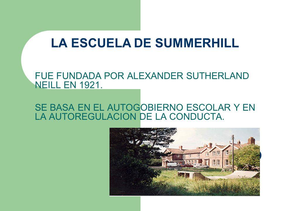 LA ESCUELA DE SUMMERHILL FUE FUNDADA POR ALEXANDER SUTHERLAND NEILL EN 1921. SE BASA EN EL AUTOGOBIERNO ESCOLAR Y EN LA AUTOREGULACION DE LA CONDUCTA.