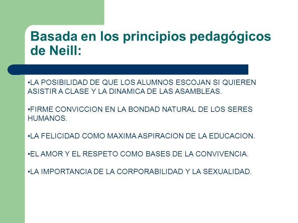 Basada en los principios pedagógicos de Neill: LA POSIBILIDAD DE QUE LOS ALUMNOS ESCOJAN SI QUIEREN ASISTIR A CLASE Y LA DINAMICA DE LAS ASAMBLEAS. FI