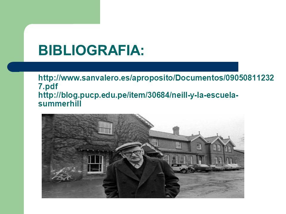 BIBLIOGRAFIA: http://www.sanvalero.es/aproposito/Documentos/09050811232 7.pdf http://blog.pucp.edu.pe/item/30684/neill-y-la-escuela- summerhill