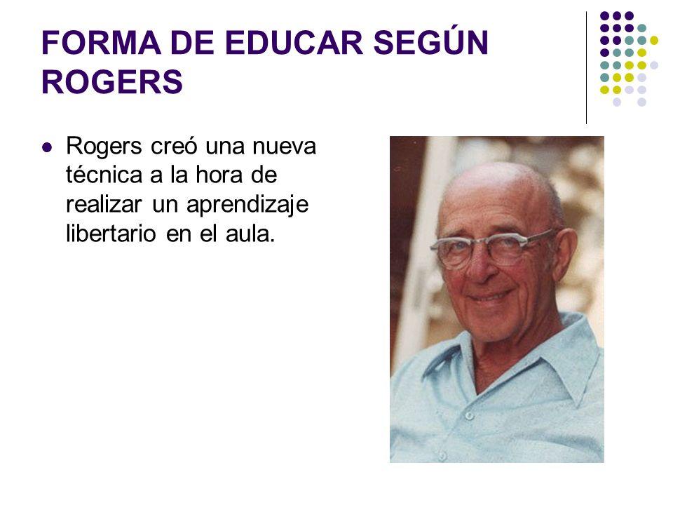 FORMA DE EDUCAR SEGÚN ROGERS Rogers creó una nueva técnica a la hora de realizar un aprendizaje libertario en el aula.