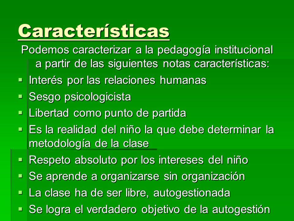 Características Podemos caracterizar a la pedagogía institucional a partir de las siguientes notas características: Interés por las relaciones humanas