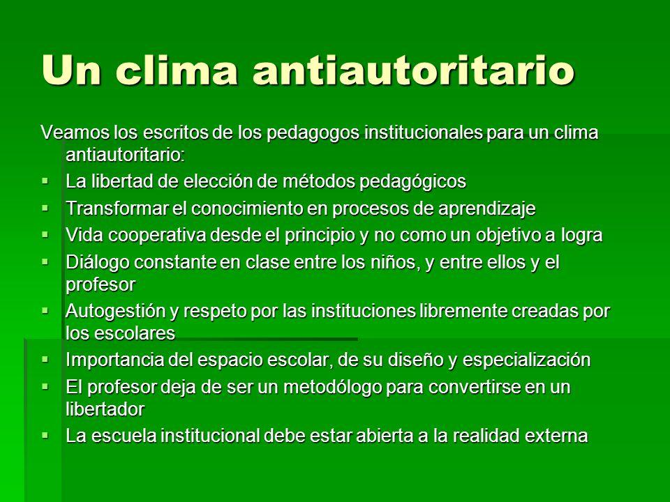 Un clima antiautoritario Veamos los escritos de los pedagogos institucionales para un clima antiautoritario: La libertad de elección de métodos pedagó