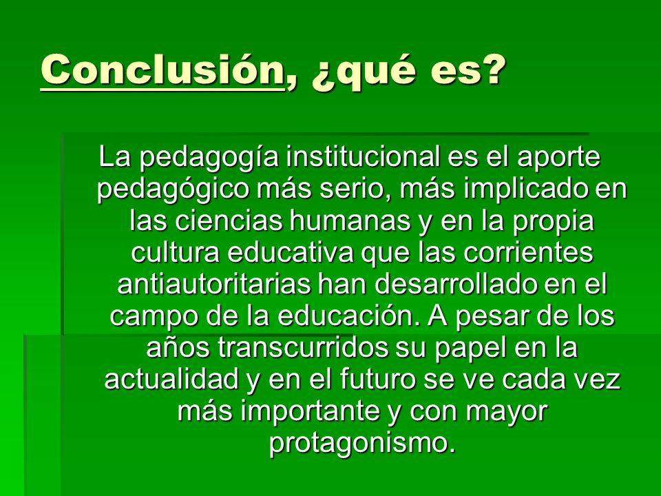 Conclusión, ¿qué es? La pedagogía institucional es el aporte pedagógico más serio, más implicado en las ciencias humanas y en la propia cultura educat