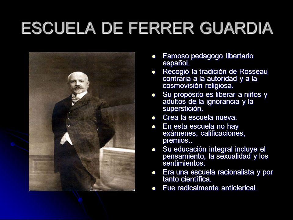 ESCUELA DE FERRER GUARDIA Famoso pedagogo libertario español. Famoso pedagogo libertario español. Recogió la tradición de Rosseau contraria a la autor
