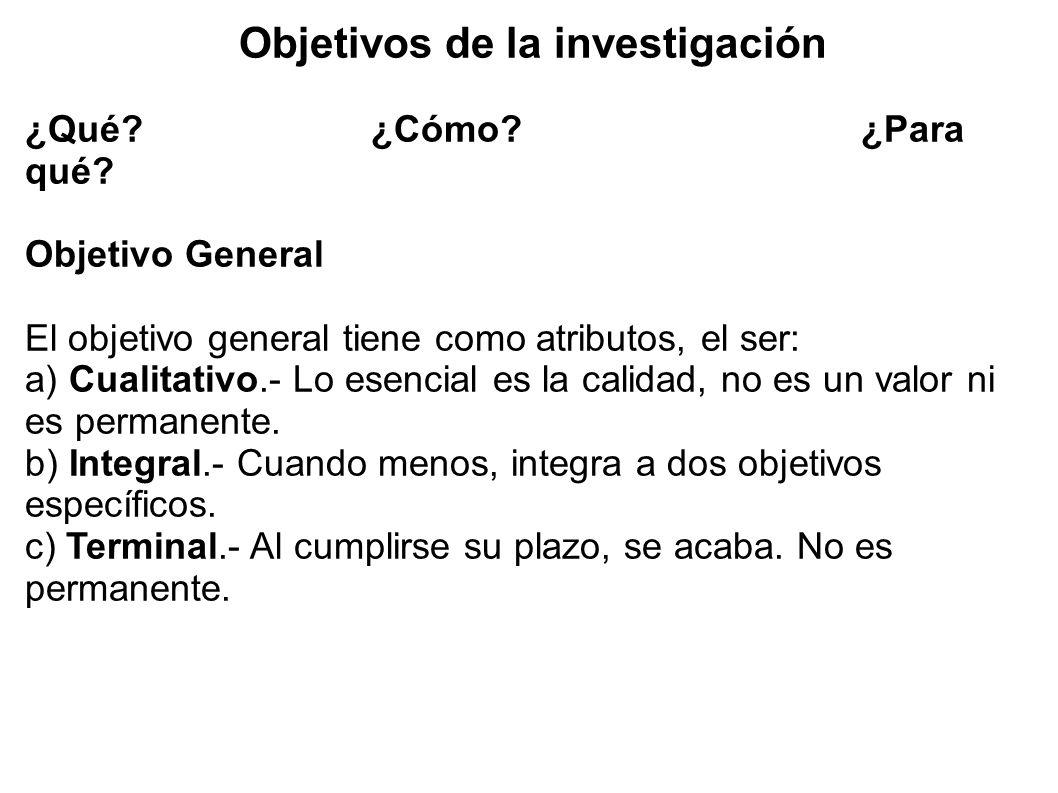 Objetivos de la investigación ¿Qué? ¿Cómo?¿Para qué? Objetivo General El objetivo general tiene como atributos, el ser: a) Cualitativo.- Lo esencial e