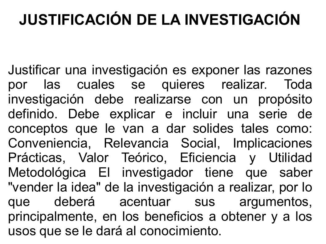 JUSTIFICACIÓN DE LA INVESTIGACIÓN Justificar una investigación es exponer las razones por las cuales se quieres realizar. Toda investigación debe real