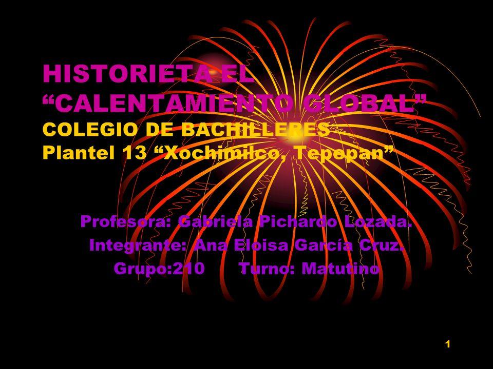 1 HISTORIETA EL CALENTAMIENTO GLOBAL COLEGIO DE BACHILLERES Plantel 13 Xochimilco, Tepepan Profesora: Gabriela Pichardo Lozada. Integrante: Ana Eloisa
