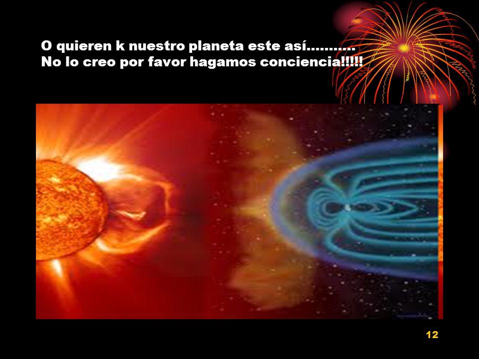 12 O quieren k nuestro planeta este así……….. No lo creo por favor hagamos conciencia!!!!!
