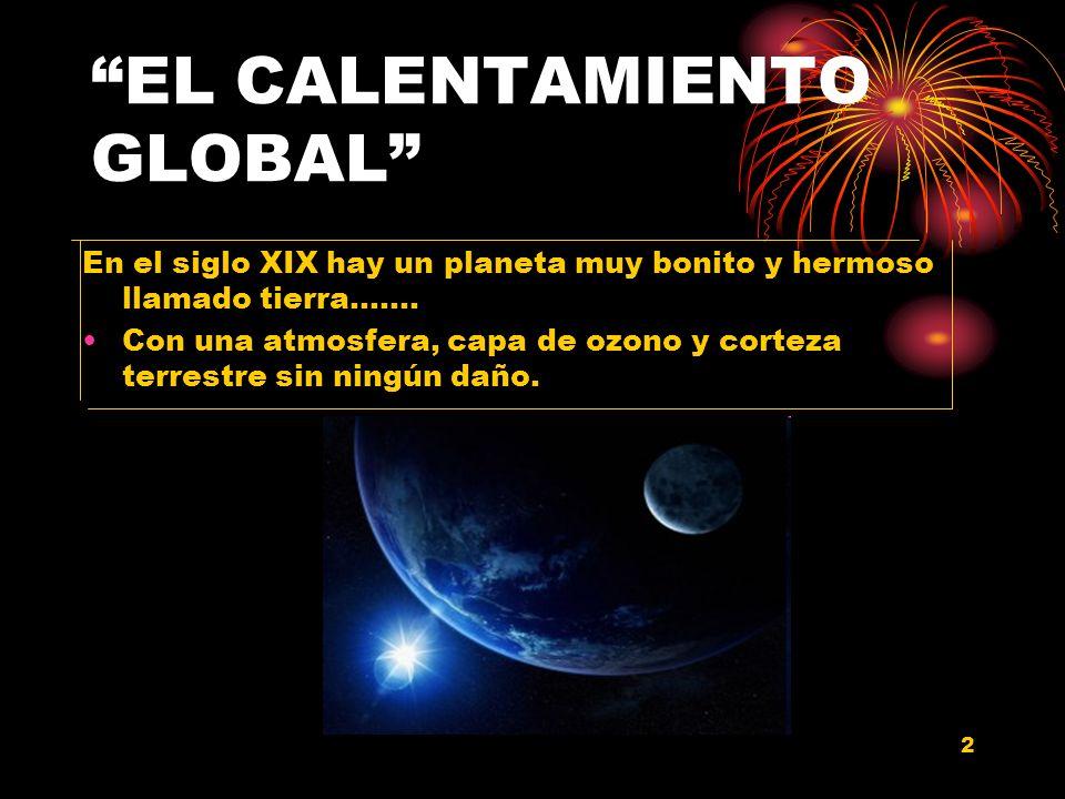 2 EL CALENTAMIENTO GLOBAL En el siglo XIX hay un planeta muy bonito y hermoso llamado tierra……. Con una atmosfera, capa de ozono y corteza terrestre s