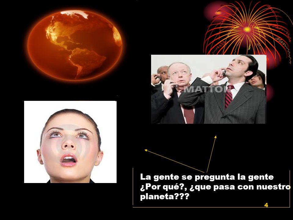 4 La gente se pregunta la gente ¿Por qué?, ¿que pasa con nuestro planeta???