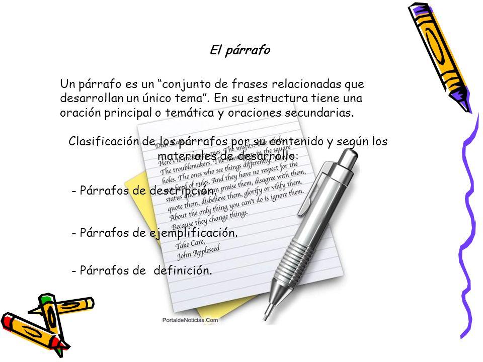 Un párrafo es un conjunto de frases relacionadas que desarrollan un único tema. En su estructura tiene una oración principal o temática y oraciones se