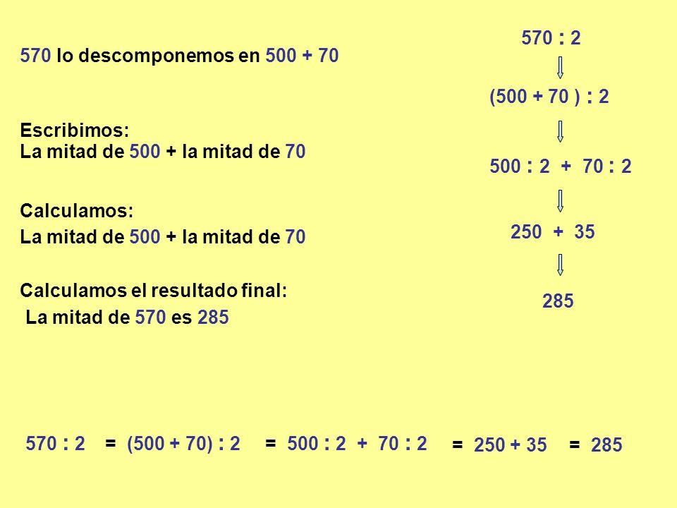570 : 2 570 lo descomponemos en 500 + 70 (500 + 70 ) : 2 500 : 2 + 70 : 2 La mitad de 500 + la mitad de 70 250 + 35 La mitad de 570 es 285 285 570 : 2