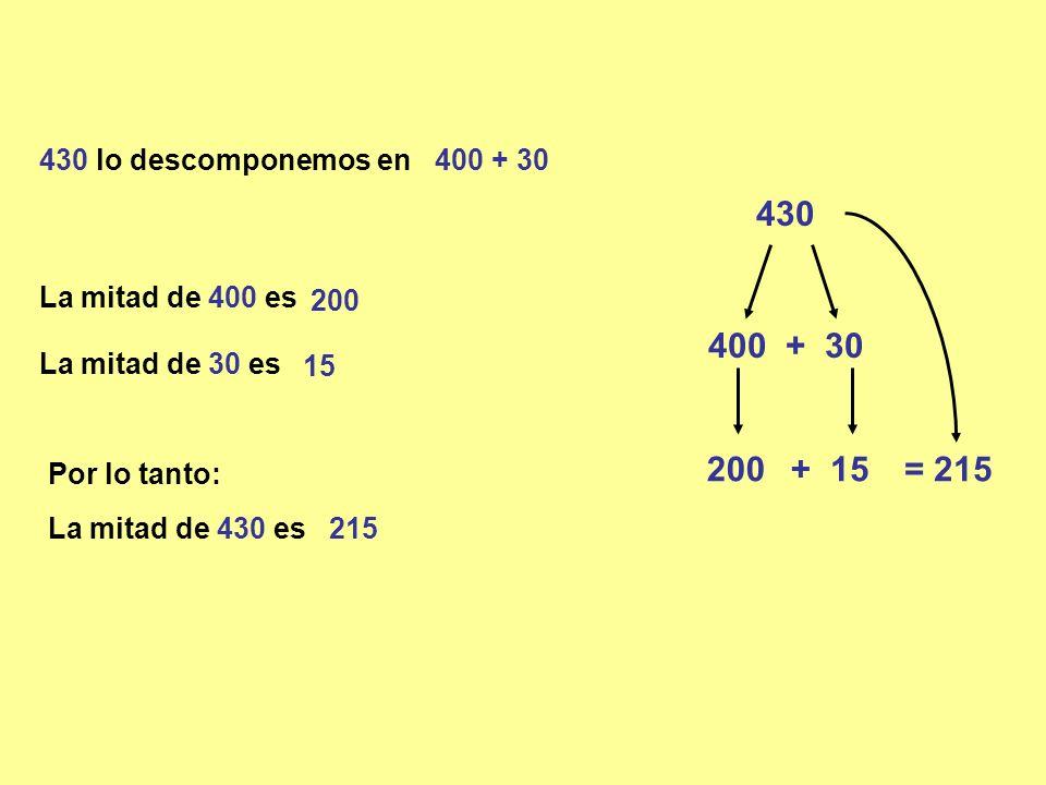430 430 lo descomponemos en 400 + 30 La mitad de 30 es Por lo tanto: La mitad de 430 es 215 200 + 400 + 30 15 = 215 La mitad de 400 es 200 15