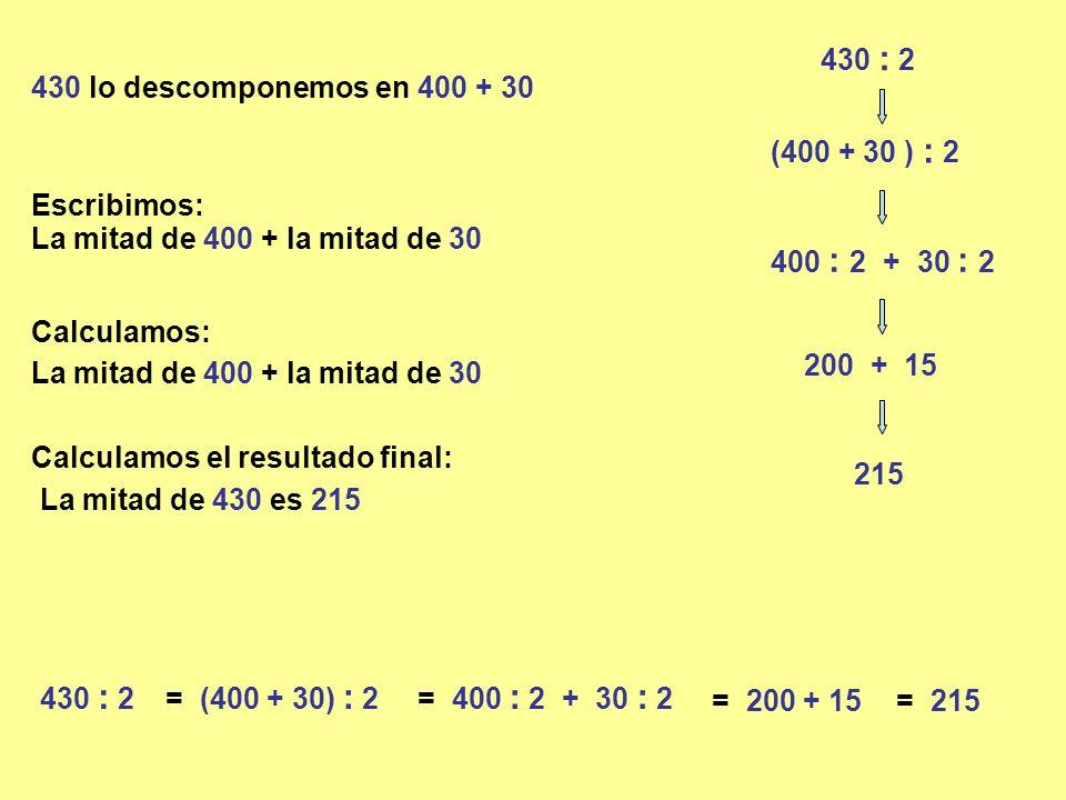 430 : 2 430 lo descomponemos en 400 + 30 (400 + 30 ) : 2 400 : 2 + 30 : 2 La mitad de 400 + la mitad de 30 200 + 15 La mitad de 430 es 215 215 430 : 2= (400 + 30) : 2= 400 : 2 + 30 : 2 = 200 + 15= 215 Escribimos: Calculamos: Calculamos el resultado final: La mitad de 400 + la mitad de 30