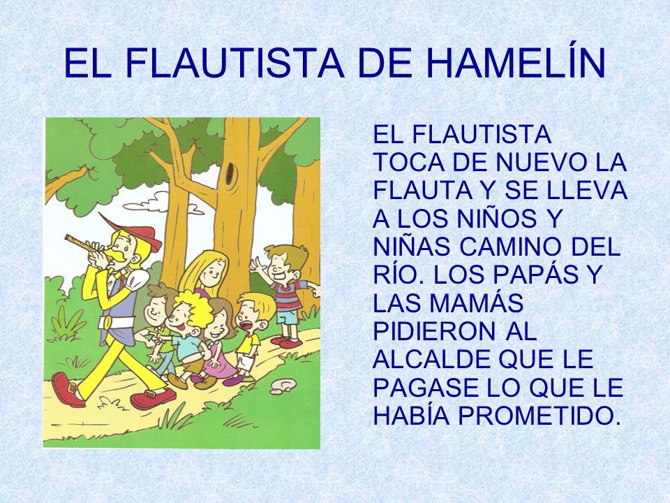 EL FLAUTISTA DE HAMELÍN EL FLAUTISTA TOCA DE NUEVO LA FLAUTA Y SE LLEVA A LOS NIÑOS Y NIÑAS CAMINO DEL RÍO. LOS PAPÁS Y LAS MAMÁS PIDIERON AL ALCALDE