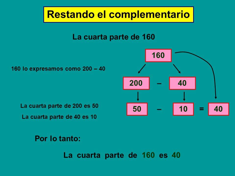 Restando el complementario La cuarta parte de 160 160 160 lo expresamos como 200 – 40 20040 – La cuarta parte de 200 es 50 50 La cuarta parte de 40 es