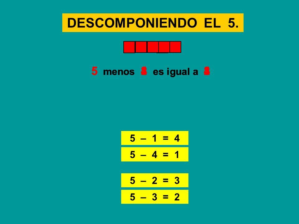 DESCOMPONIENDO EL 5. 5 – 3 = 2 5 menos 3 es igual a 25 menos 1 es igual a 4 5 – 1 = 4 5 menos 4 es igual a 1 5 – 4 = 1 5 menos 2 es igual a 3 5 – 2 =